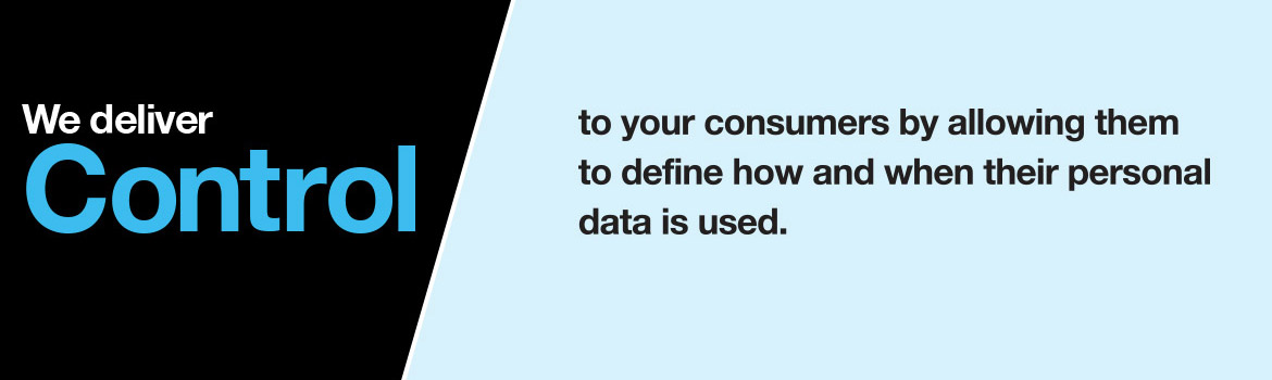 We deliver control to your consumers by allowing them to define how and when their personal data is used.