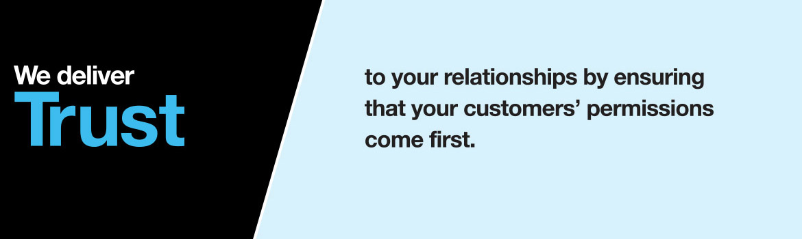 We deliver trust to your relationships by ensuring that your customers' permissions come first.