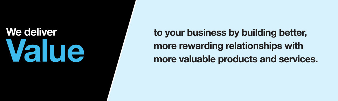 We deliver value to your business by building better, more rewarding relationships with more valuable products and services.